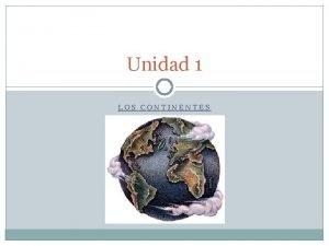 Unidad 1 LOS CONTINENTES LOS CONTINENTES Los continentes