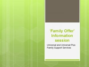 Family Offer Information session Universal and Universal Plus