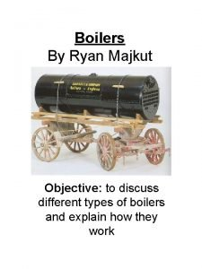 Boilers By Ryan Majkut Objective to discuss different