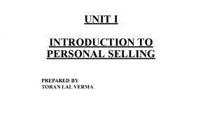 UNIT I INTRODUCTION TO PERSONAL SELLING PERSONAL SELLING