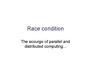 Race condition The scourge of parallel and distributed