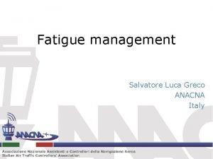 Fatigue management Salvatore Luca Greco ANACNA Italy Fatigue