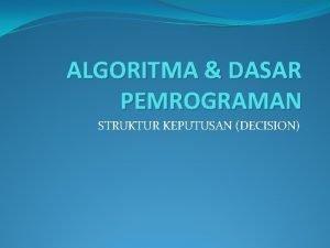 ALGORITMA DASAR PEMROGRAMAN STRUKTUR KEPUTUSAN DECISION Tujuan Instruksional