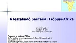 A leszakad perifria TrpusiAfrika dr Jeney Lszl egyetemi