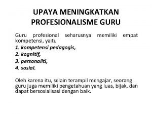UPAYA MENINGKATKAN PROFESIONALISME GURU Guru profesional seharusnya memiliki