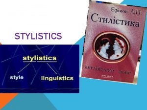 STYLISTICS Lecture 1 General notions of Stylistics 1