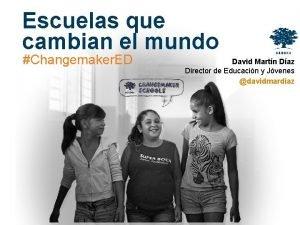 Escuelas que cambian el mundo Changemaker ED David