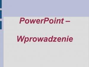 Power Point Wprowadzenie Power Point Wprowadzenie Dlaczego prezentacja