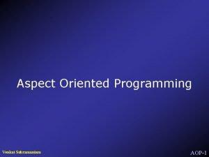 Aspect Oriented Programming Venkat Subramaniam AOP1 Aspects of