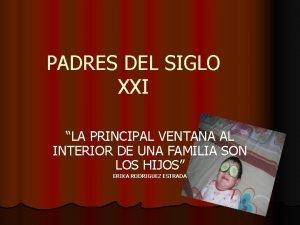PADRES DEL SIGLO XXI LA PRINCIPAL VENTANA AL