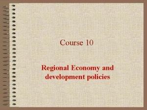Course 10 Regional Economy and development policies REGIONAL