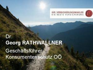 Dr Georg RATHWALLNER Geschftsfhrer Konsumentenschutz O mchte die