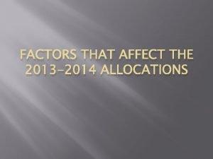 FACTORS THAT AFFECT THE 2013 2014 ALLOCATIONS Factors