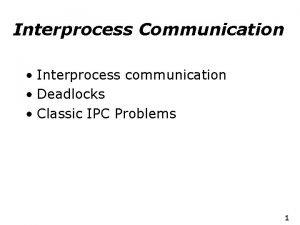 Interprocess Communication Interprocess communication Deadlocks Classic IPC Problems