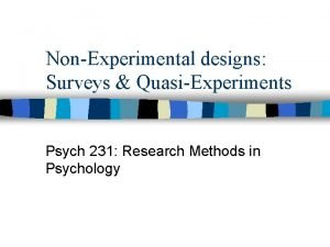 NonExperimental designs Surveys QuasiExperiments Psych 231 Research Methods