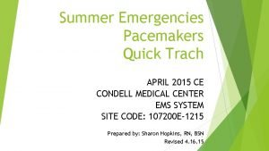 Summer Emergencies Pacemakers Quick Trach APRIL 2015 CE