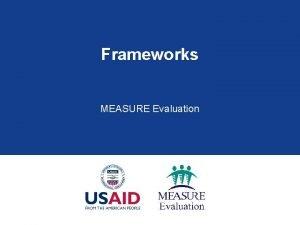 Frameworks MEASURE Evaluation Session Outline Introduction to frameworks