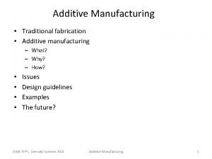 Additive Manufacturing Traditional fabrication Additive manufacturing What Why