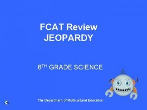 FCAT Review JEOPARDY 8 TH GRADE SCIENCE The
