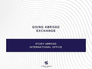 GOING ABROAD EXCHANGE STUDY ABROAD INTERNATIONAL OFFICE Study