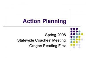 Action Planning Spring 2008 Statewide Coaches Meeting Oregon