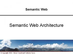 Semantic Web Architecture Copyright 2010 Dieter Fensel and