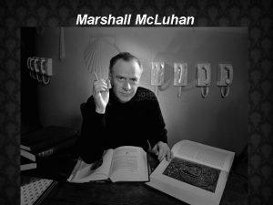 Marshall Mc Luhan We have become global wanderers