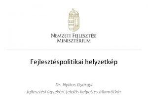 Fejlesztspolitikai helyzetkp Dr Nyikos Gyrgyi fejlesztsi gyekrt felels