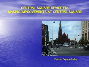 CENTRAL SQUARE REVISITED MAKING IMPROVEMENTS AT CENTRAL SQUARE