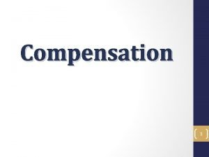 Compensation 1 Compensation Objectives In the Compensation Training