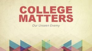 COLLEGE MATTERS Our Unseen Enemy Our Unseen Enemy