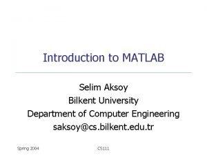 Introduction to MATLAB Selim Aksoy Bilkent University Department