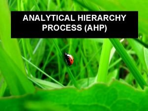 ANALYTICAL HIERARCHY PROCESS AHP Analytical Hierarchy Process AHP