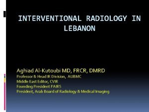 INTERVENTIONAL RADIOLOGY IN LEBANON Aghiad AlKutoubi MD FRCR
