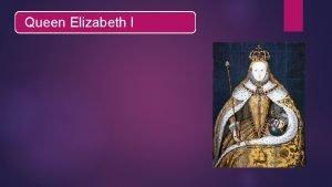 Queen Elizabeth I She was The Queen of