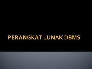 PERANGKAT LUNAK DBMS DEFINISI DBMS adalah suatu program