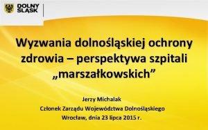 Wyzwania dolnolskiej ochrony zdrowia perspektywa szpitali marszakowskich Jerzy