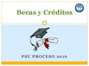 Becas y Crditos PSU PROCESO 2016 BECAS Una