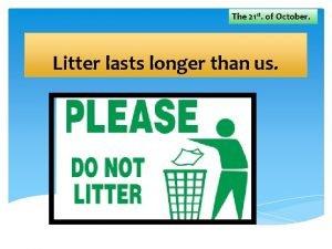 The 21 st of October Litter lasts longer