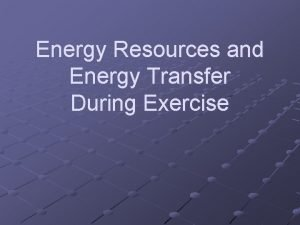 Energy Resources and Energy Transfer During Exercise Energy