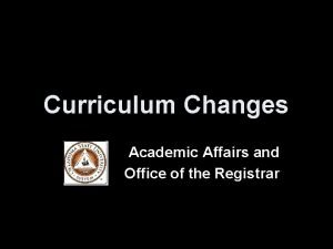 Curriculum Changes Academic Affairs and Office of the