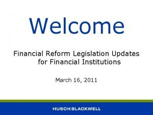 Welcome Financial Reform Legislation Updates for Financial Institutions