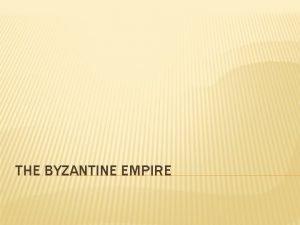 THE BYZANTINE EMPIRE THE BYZANTIUM EMPIRE QUICK FACTS