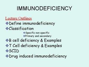 IMMUNODEFICIENCY Lecture Outlines v Define immunodeficiency v Classification
