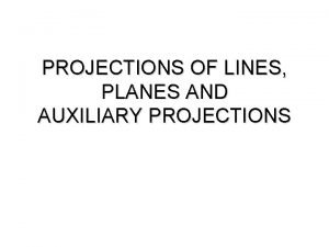 PROJECTIONS OF LINES PLANES AND AUXILIARY PROJECTIONS PROJECTIONS