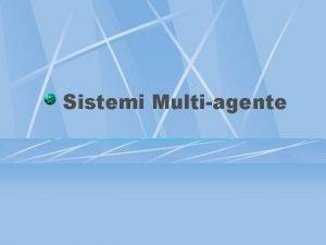 Sistemi Multiagente Agente Entit reale o virtuale che