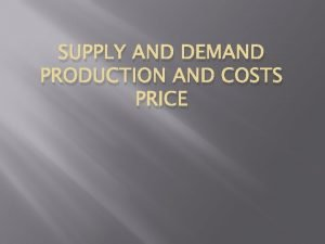 SUPPLY AND DEMAND PRODUCTION AND COSTS PRICE Demand