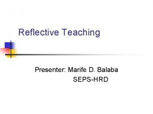 Reflective Teaching Presenter Marife D Balaba SEPSHRD Reflective