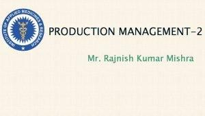 PRODUCTION MANAGEMENT2 Mr Rajnish Kumar Mishra Product design