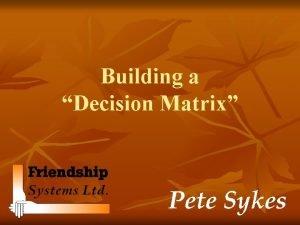 Building a Decision Matrix Pete Sykes Background During
